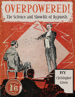 Overpowered!: The Science and Showbiz of Hypnosis Christopher Green