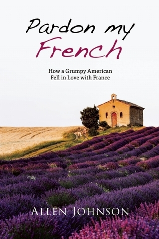 Pardon My French: How a Grumpy American Fell in Love with France  by  Allen  Johnson