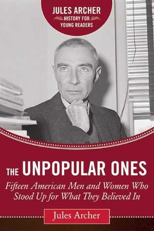 The Unpopular Ones: Fifteen American Men and Women Who Stood Up for What They Believed In  by  Jules Archer