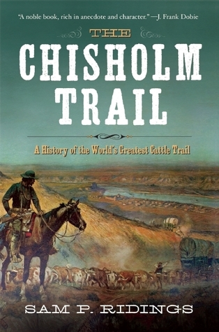 The Chisholm Trail: A History of the Worlds Greatest Cattle Trail Sam P. Ridings