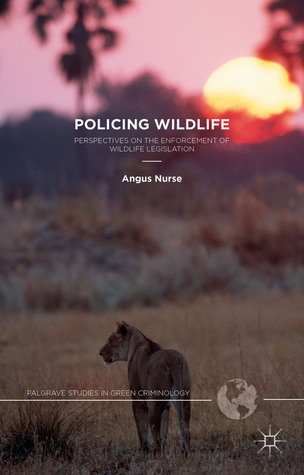 Policing Wildlife: Perspectives on the Enforcement of Wildlife Legislation Angus Nurse