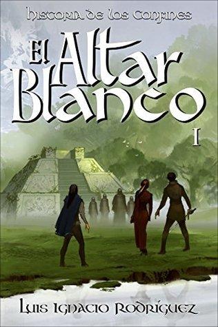 El Altar Blanco (Historia de los Confines nº 1) Luis Ignacio Rodríguez