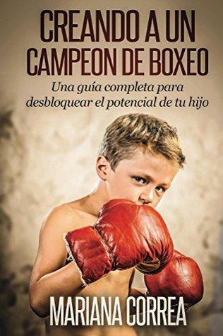 Creando un Campeon de Boxeo: Una guía completa para desbloquear el potencial de tu hijo  by  Mariana Correa