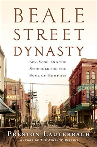 Beale Street Dynasty: Sex, Song, and the Struggle for the Soul of Memphis Preston Lauterbach