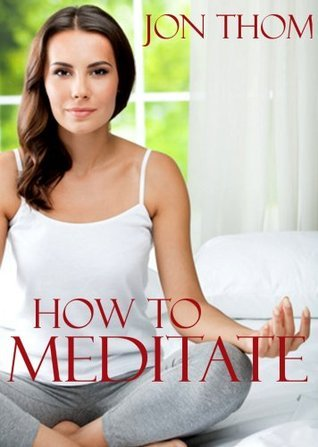 How to Meditate: A Practical Guide to Finding Peace, Reducing Stress, and Improving Overall Health through Mindfulness Meditation  by  Jon Thom
