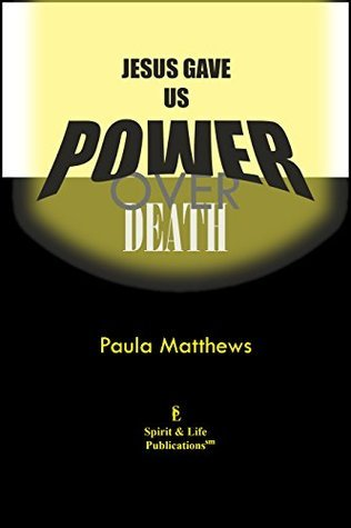 Jesus Gave Us Power Over Death  by  Paula Matthews