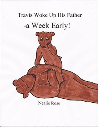 Travis Woke Up His Father -a Week Early!  by  Nealie Rose