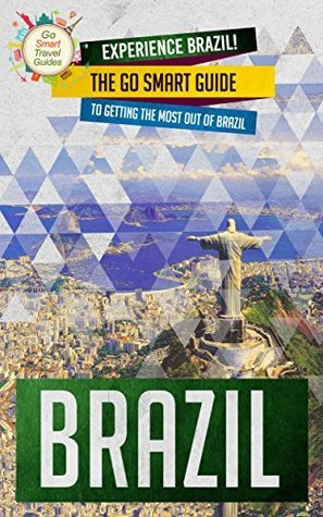 Brazil: Experience Brazil! The Go Smart Guide To Getting The Most Out Of Brazil Go Smart Travel Guides