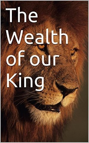 The Wealth of our King: Gods plan for our abundance  by  Corey Davis