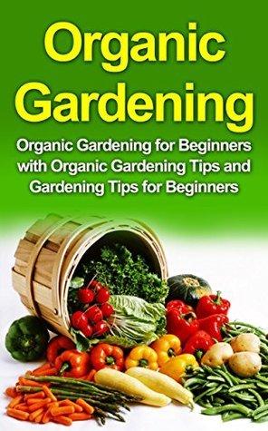 Organic Gardening: Organic Gardening for Beginners with Organic Gardening Tips and Gardening Tips for Beginners  by  Kappy K