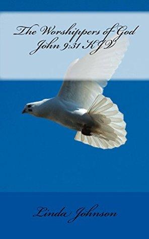 The Worshippers of God: John 9:31 KJV Linda Johnson