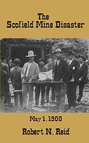 The Scofield Mine Disaster: The Towns, Railroads and Coal Mines and the Disaster in May of 1900 that Killed 200 Men and Boys  by  Robert N. Reid
