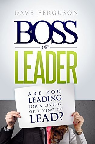 Boss Or Leader: Are You Leading For A Living, Or Living To Lead?  by  Dave Ferguson