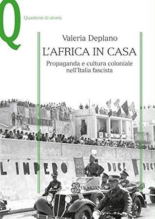 LAFRICA IN CASA L AFRICA IN CASA @: Propaganda e cultura coloniale nellItalia fascista  by  Valeria Deplano