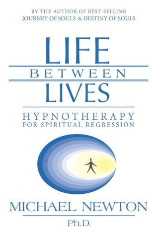 Life Between Lives: Hypnotherapy for Spiritual Regression  by  Michael   Newton