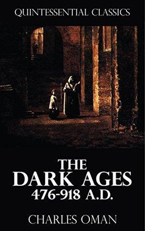 The Dark Ages 476-918 A.D. [Quintessential Classics] Charles Oman