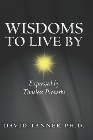 Wisdoms to Live By: Expressed  by  Timeless Proverbs by David Tanner