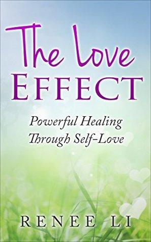 The Love Effect: Powerful Healing Through Self-Love Renee Li