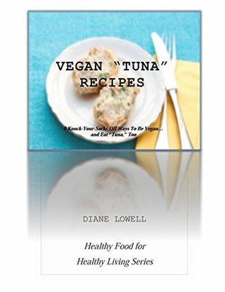 Vegan Tuna Recipes: 9 Knock-Your-Socks-Off Ways To Be Vegan...and Eat Tuna, Too Diane Lowell