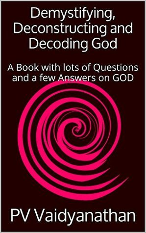 Demystifying, Deconstructing and Decoding God: A Book with lots of Questions and a few Answers on GOD PV Vaidyanathan
