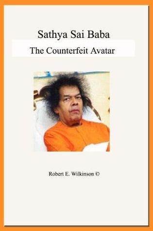 Sathya Sai Baba: the Counterfeit Avatar Robert E. Wilkinson