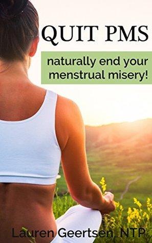 Quit PMS: Naturally end your menstrual misery! Lauren Geertsen