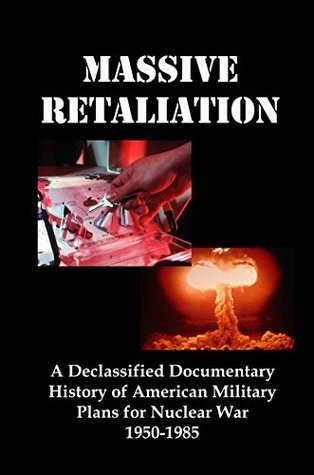 Massive Retaliation: A Declassified Documentary History of American Military Plans for Nuclear War 1950-1985  by  Lenny Flank
