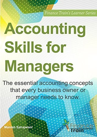 Accounting Skills for Managers: The essential accounting concepts that every business owner or manager needs to know. Manish Sahajwani