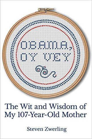 Obama, Oy Vey: The Wit and Wisdom of My 107-Year-Old Mother  by  Steven Zwerling