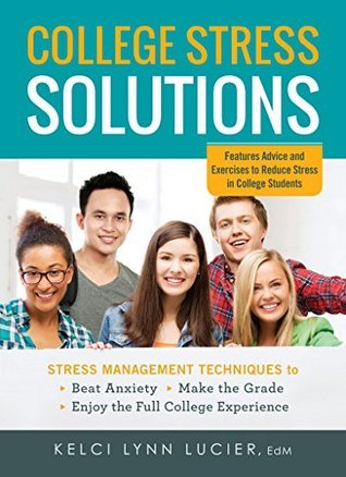 College Stress Solutions: Stress Management Techniques to *Beat Anxiety *Make the Grade *Enjoy the Full College Experience  by  Kelci Lynn Lucier