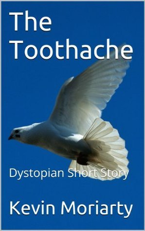 The Toothache: A Dystopian Short Story Kevin Moriarty