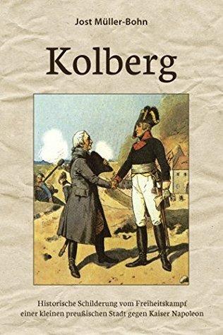 Kolberg: Historische Schilderung vom Freiheitskampf einer kleinen preußischen Stadt gegen Kaiser Napoleon Jost Müller-Bohn