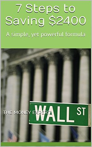7 Steps to Saving $2400: A simple, yet powerful formula  by  The Money Expert