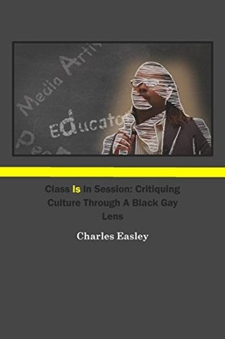 Class Is In Session: Critiquing Culture Through A Black Gay Lens Kimberly Easley