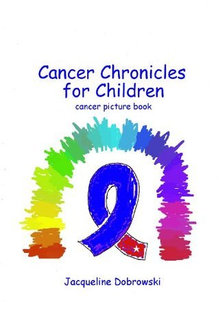 Cancer Chronicles for Children: a picture book that explains cancer Jacqueline Dobrowski
