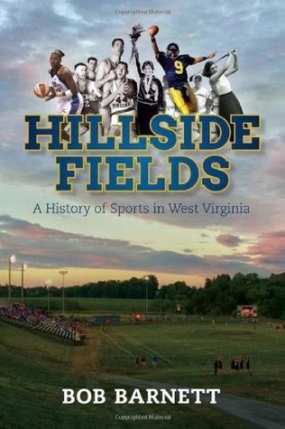 Hillside Fields: A History of Sports in West Virginia Bob Barnett
