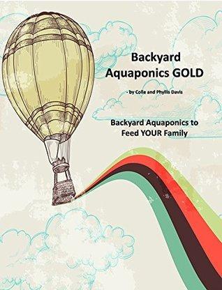 Backyard Aquaponics GOLD: Backyard Aquaponics to Feed YOUR Family  by  Colle Davis