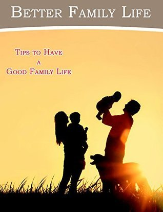 Better Family Life: Tips To Have A Good Family Life Marcos Martinez