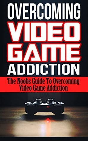 Overcoming Video Game Addiction: The Noobs Guide To Overcoming Video Game Addiction  by  Simon Somlai
