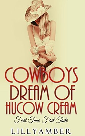 Cowboys Dream of Hucow Cream: First Time, First Taste (BOOK 1)  by  Lilly Amber
