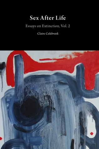 Sex After Life: Essays on Extinction, Vol. 2  by  Claire Colebrook