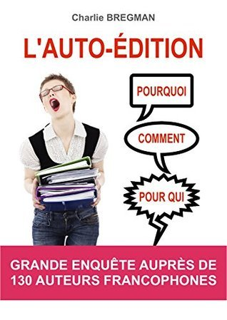 LAUTO-ÉDITION POURQUOI COMMENT POUR QUI: Grande enquête auprès de 130 auteurs francophones  by  Charlie Bregman