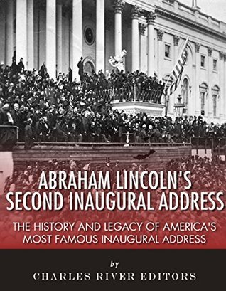 Abraham Lincolns Second Inaugural Address: The History and Legacy of Americas Most Famous Inaugural Address Charles River Editors
