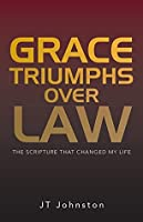 Grace Triumphs Over Law: The Scripture That Changed My Life J.T. Johnston
