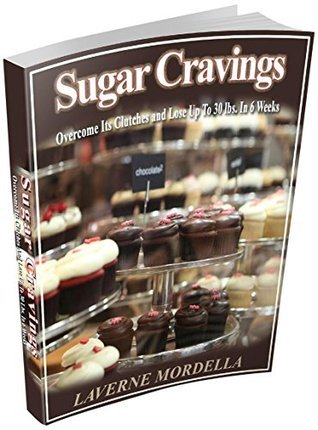 Sugar Cravings: Overcome Its Clutches and Lose Up To 30lbs in 6 Weeks (Healthy Living Book 1)  by  Laverne Mordella