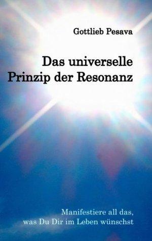 Das universelle Prinzip der Resonanz: Manifestiere all das, was Du Dir im Leben wünschst Gottlieb Pesava