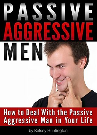 Passive Aggressive Men: How to Deal With the Passive Aggressive Man in Your Life Kelsey Huntington