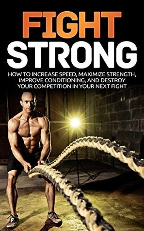 Fight Strong: How to Increase your Speed Maximize Strength and Improve your Conditioning and Destroy your Competition in your Next Fight  by  Justin Lee