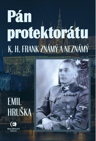 Pán protektorátu: K. H. Frank známý a neznámý Emil Hruška
