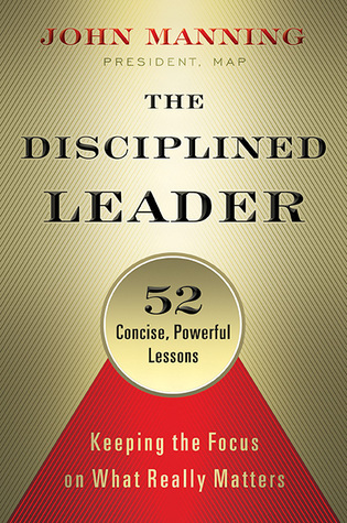 The Disciplined Leader: Keeping the Focus on What Really Matters John    Manning
